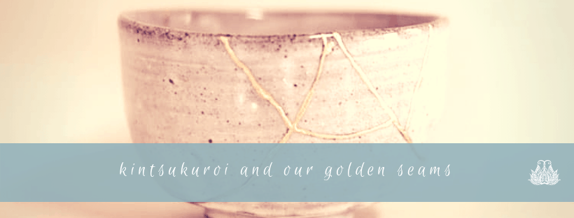 Kintsukuroi and Our Golden Seams